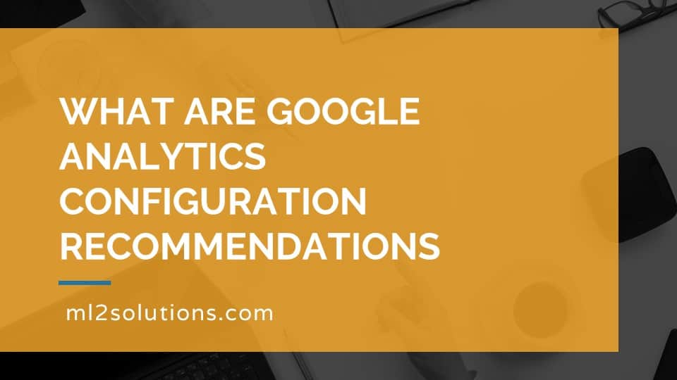 What are Google Analytics configuration recommendations